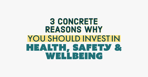 3 Concrete Reasons Why You Should Invest In Health, Safety & Wellbeing