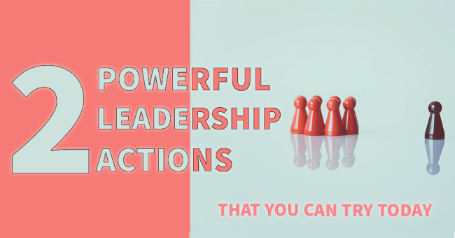 2 Powerful Leadership Actions You Can Try Today