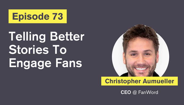 Ep. 73: Telling Better Stories To Engage Fans with Christopher Aumueller