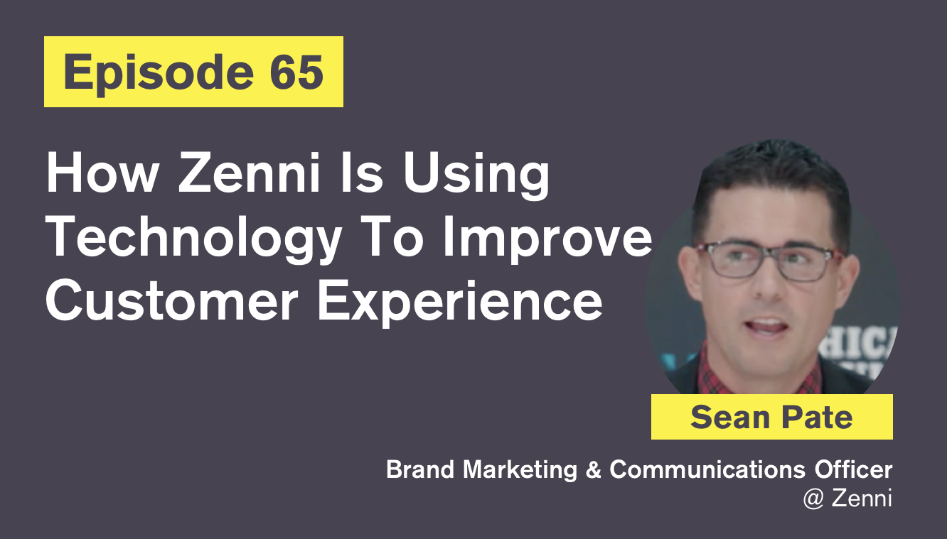 Ep. 65: How Zenni Is Using Technology To Improve Customer Experience with Sean Pate