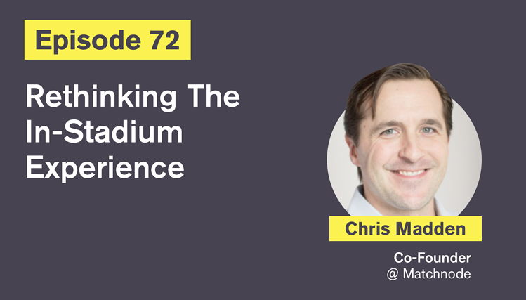 Ep. 72: Rethinking The In-Stadium Experience with Chris Madden