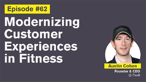 Ep. 62: Modernizing Customer Experiences in Fitness with Austin Cohen