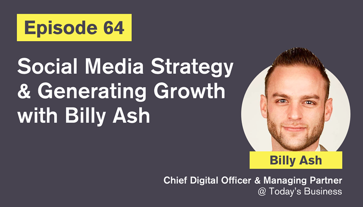 Ep. 64: Social Media Strategy and Generating Growth with Billy Ash