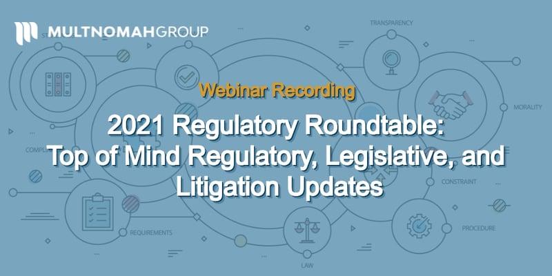 Webinar Recording: 2021 Regulatory Roundtable - Top of Mind Regulatory, Legislative, and Litigation Updates