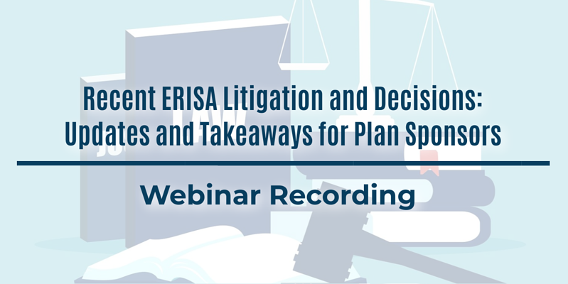 Webinar Recording: Recent ERISA Litigation and Decisions: Updates and Takeaways for Plan Sponsors