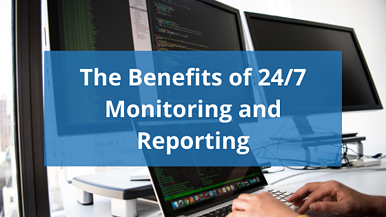 The Benefits of 24/7 Monitoring and Reporting