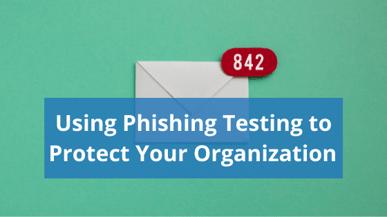 Using Phishing Testing to Protect Your Organization