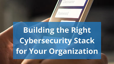 Building the Right Cybersecurity Stack for Your Organization
