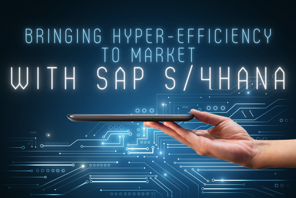 Bringing Hyper-Efficiency to Market with SAP S/4HANA