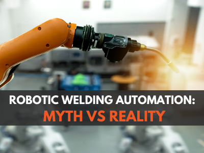 Robotic Welding Systems: Myth vs Reality