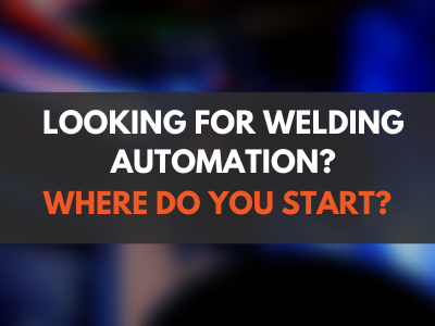 Looking for Welding Automation? Where do you start?