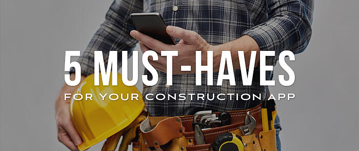 """Construction worker holding a smartphone with overlaid text that reads, """"5 Must-Haves for Your Construction App"""""""