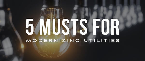 5 Musts for Modernizing Your Utilities