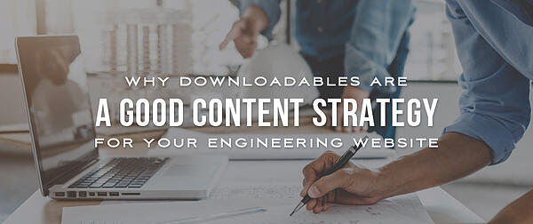 Why Downloadables Are a Good Content Strategy for Your Engineering Website
