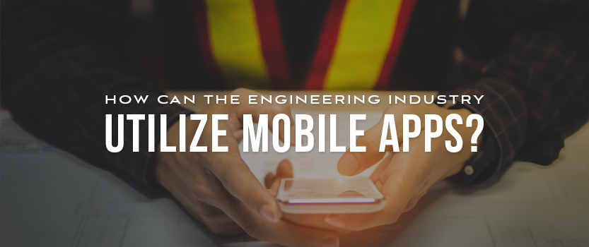 """Engineer wearing reflective vest and holding a smartphone with overlaid text that reads, """"How Can the Engineering Industry Utilize Mobile Apps?"""""""