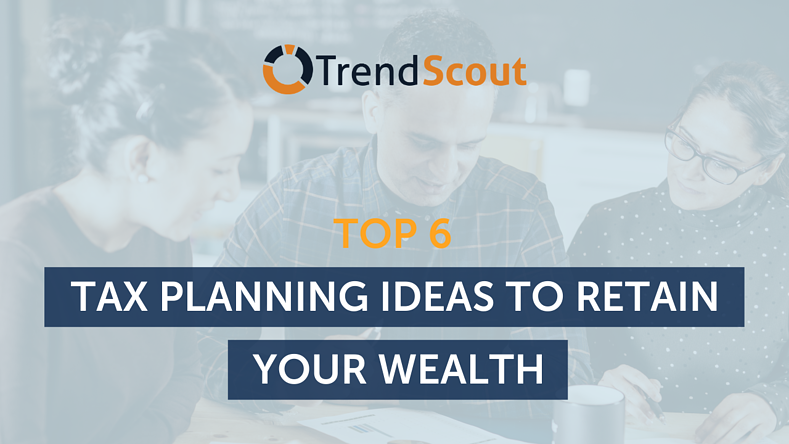 Top 6 Tax Planning Ideas To Retain Your Wealth