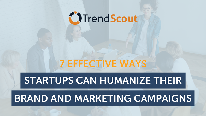 7 Effective Ways Startups Can Humanise Their Brand and Marketing Campaigns