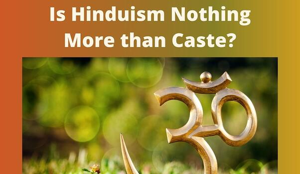 Is Hinduism Nothing More than Caste?