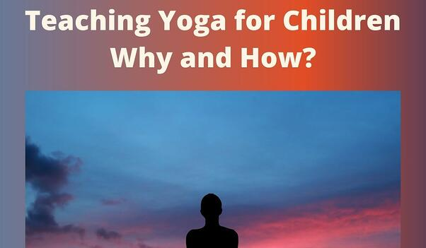 Teaching Yoga for Children - Why and How?