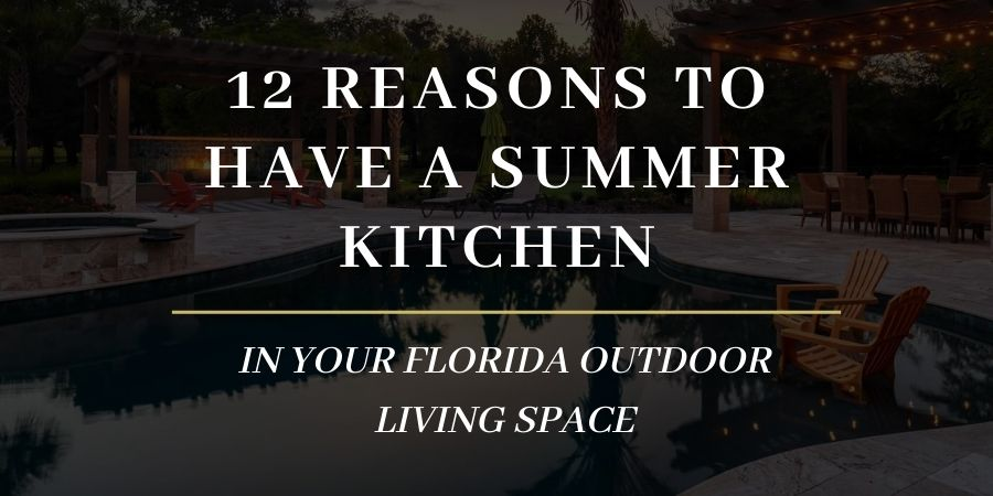 12 Reasons to Have a Summer Kitchen in Your Florida Outdoor Living Space