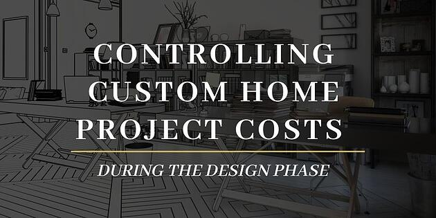 Controlling Custom Home Project Costs During the Design Phase