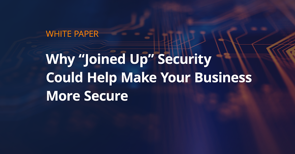 """Why """"Joined-up"""" Security Could Help Make Your Business More Secure"""