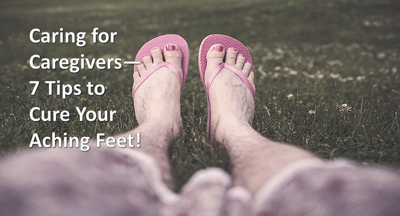 Caring for Caregivers: 7 Tips to Cure Your Aching Feet!