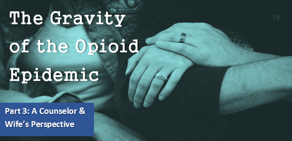 The Gravity of the Opioid Epidemic - Part 3: A Counselor and Wife's Perspective