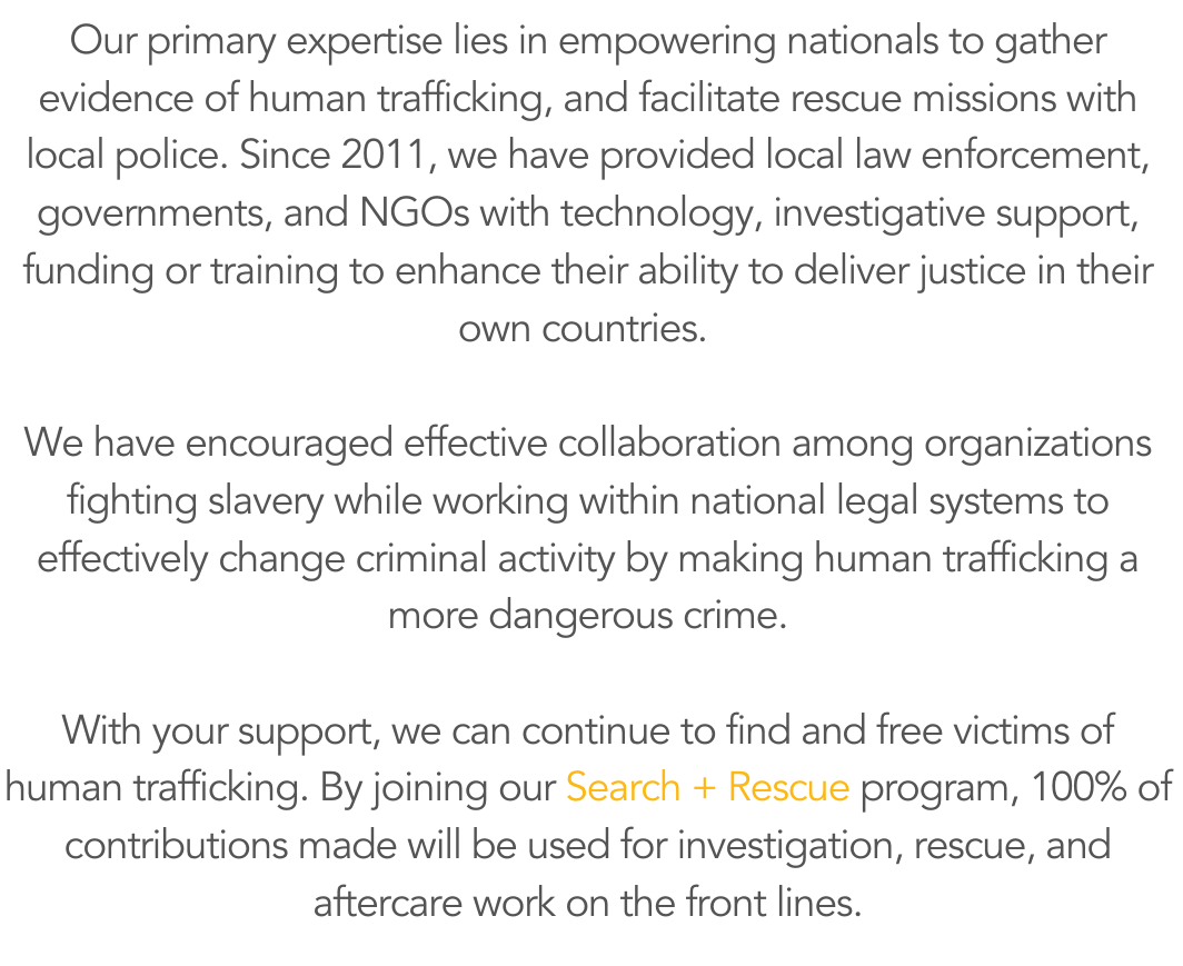 Our primary expertise lies in empowering nationals to gather evidence of human trafficking, and facilitate rescue missions with local police. Since 2011, we have provided local law enforcement, governments, and NGOs -2